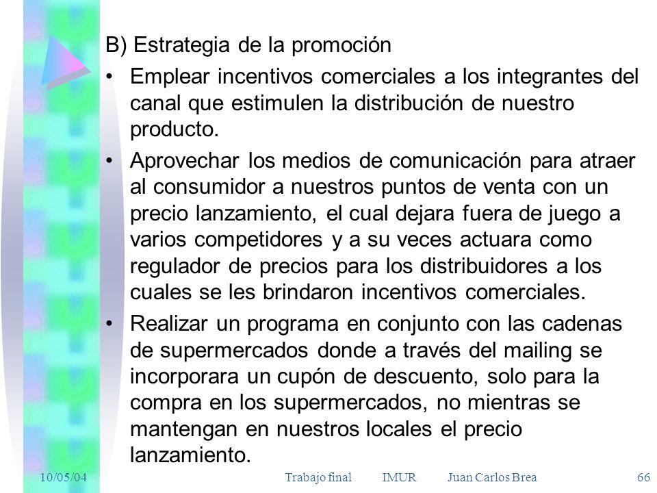 10/05/04Trabajo final IMUR Juan Carlos Brea 66 B) Estrategia de la promoción Emplear incentivos comerciales a los integrantes del canal que estimulen la distribución de nuestro producto.