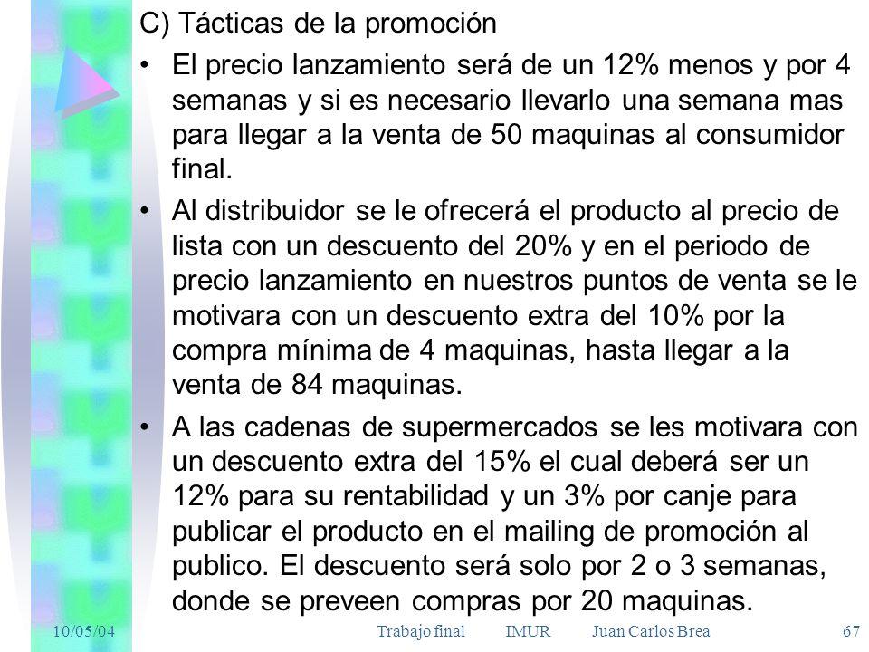 10/05/04Trabajo final IMUR Juan Carlos Brea 67 C) Tácticas de la promoción El precio lanzamiento será de un 12% menos y por 4 semanas y si es necesario llevarlo una semana mas para llegar a la venta de 50 maquinas al consumidor final.