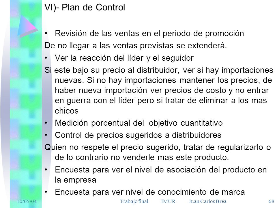 10/05/04Trabajo final IMUR Juan Carlos Brea 68 VI)- Plan de Control Revisión de las ventas en el periodo de promoción De no llegar a las ventas previstas se extenderá.