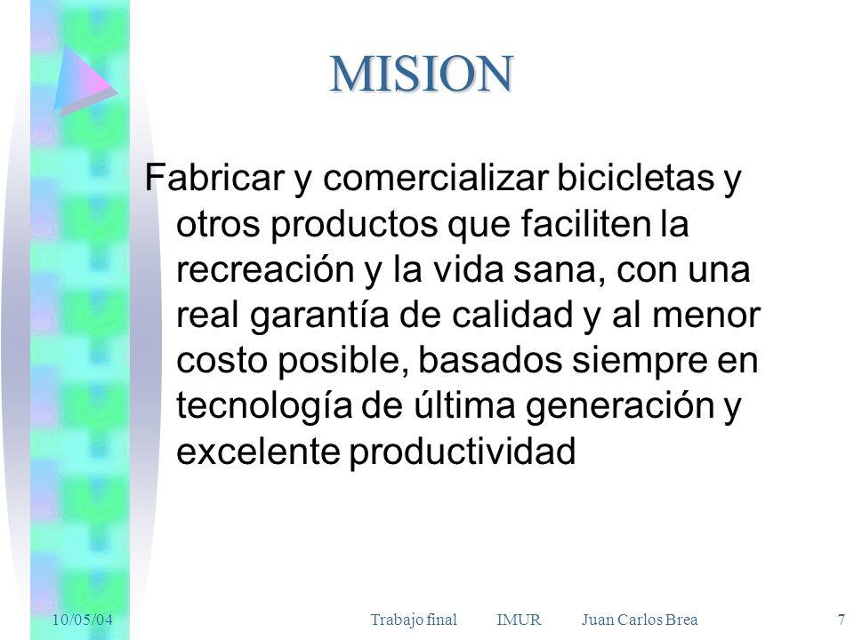 10/05/04Trabajo final IMUR Juan Carlos Brea 7MISION Fabricar y comercializar bicicletas y otros productos que faciliten la recreación y la vida sana, con una real garantía de calidad y al menor costo posible, basados siempre en tecnología de última generación y excelente productividad