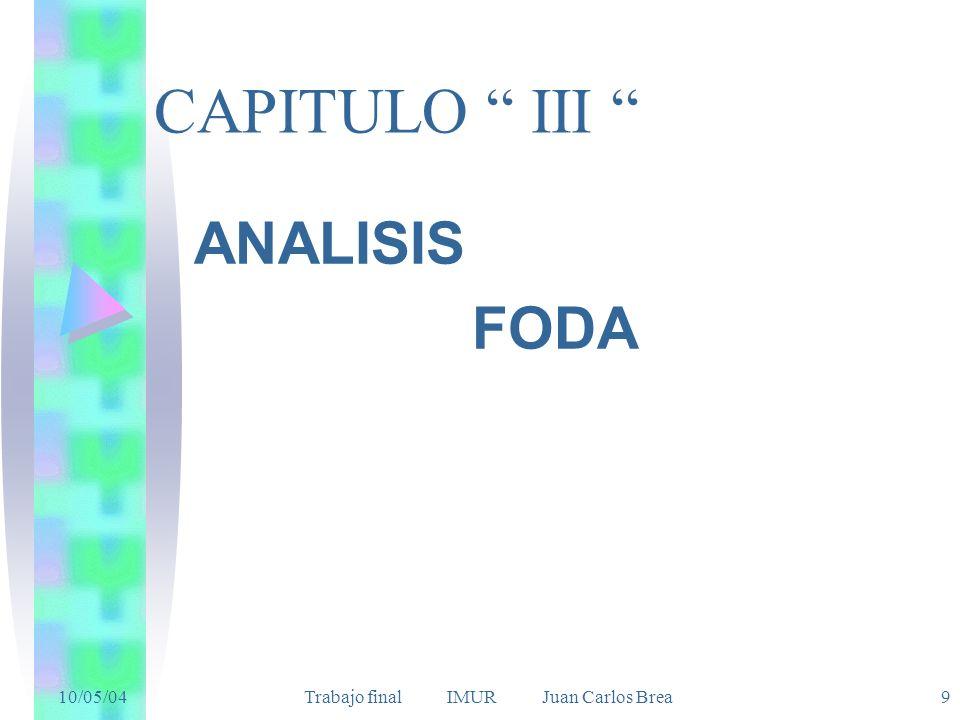 10/05/04 Trabajo final IMUR Juan Carlos Brea9 CAPITULO III ANALISIS FODA