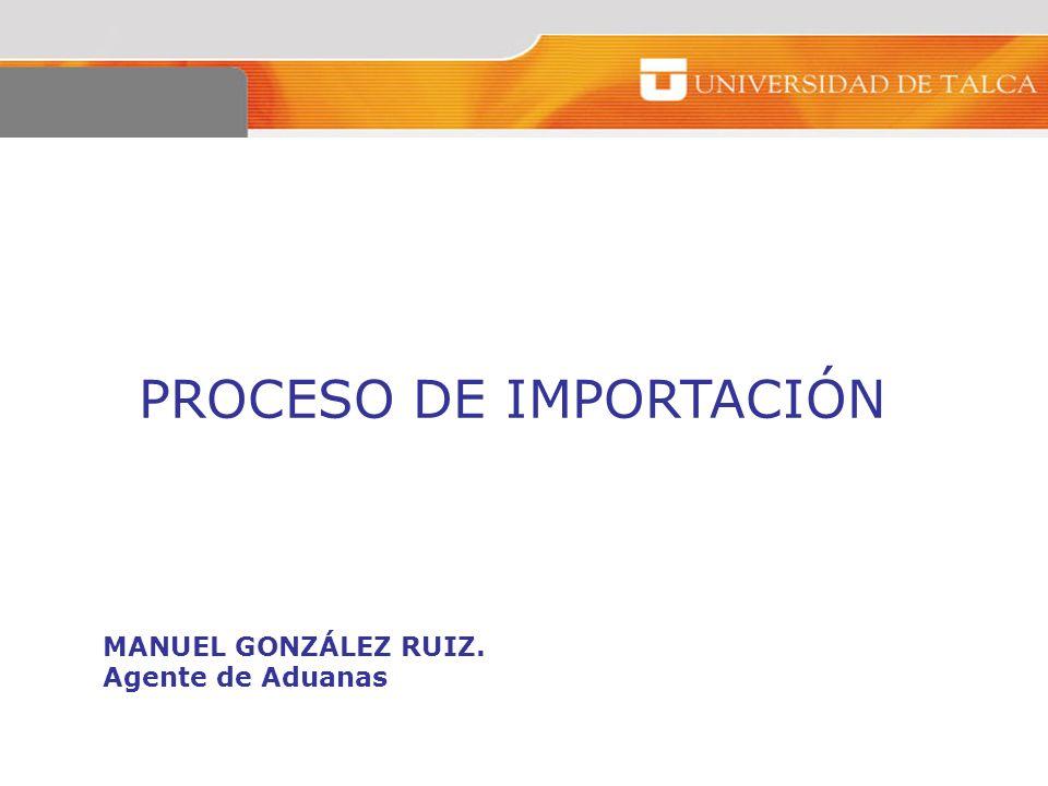 PROCESO DE IMPORTACIÓN MANUEL GONZÁLEZ RUIZ. Agente de Aduanas