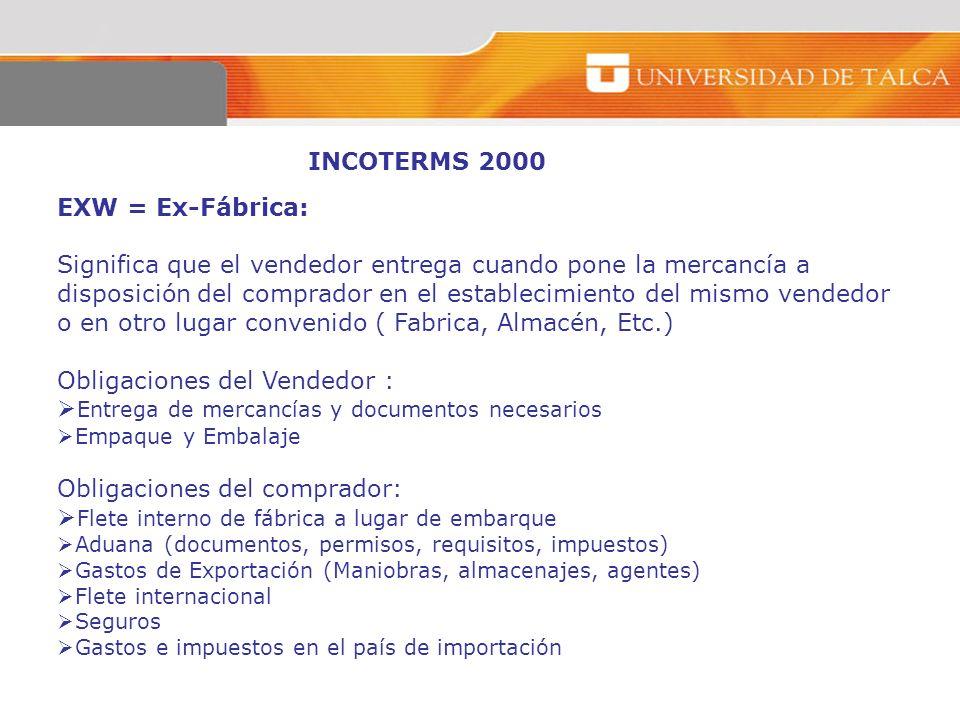 INCOTERMS 2000 EXW = Ex-Fábrica: Significa que el vendedor entrega cuando pone la mercancía a disposición del comprador en el establecimiento del mism