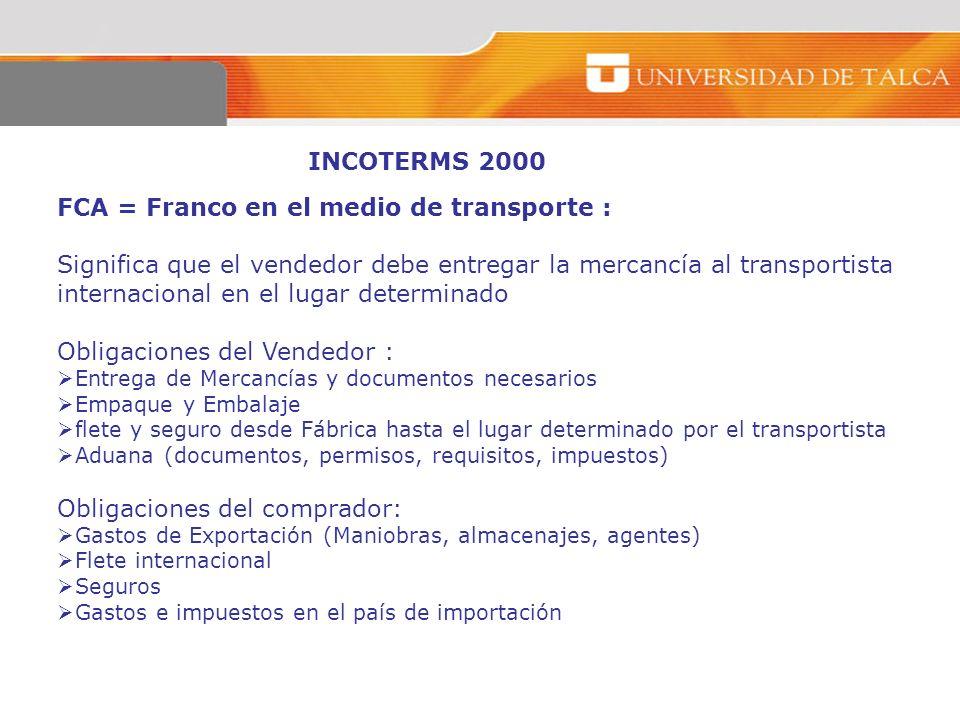 INCOTERMS 2000 FCA = Franco en el medio de transporte : Significa que el vendedor debe entregar la mercancía al transportista internacional en el luga