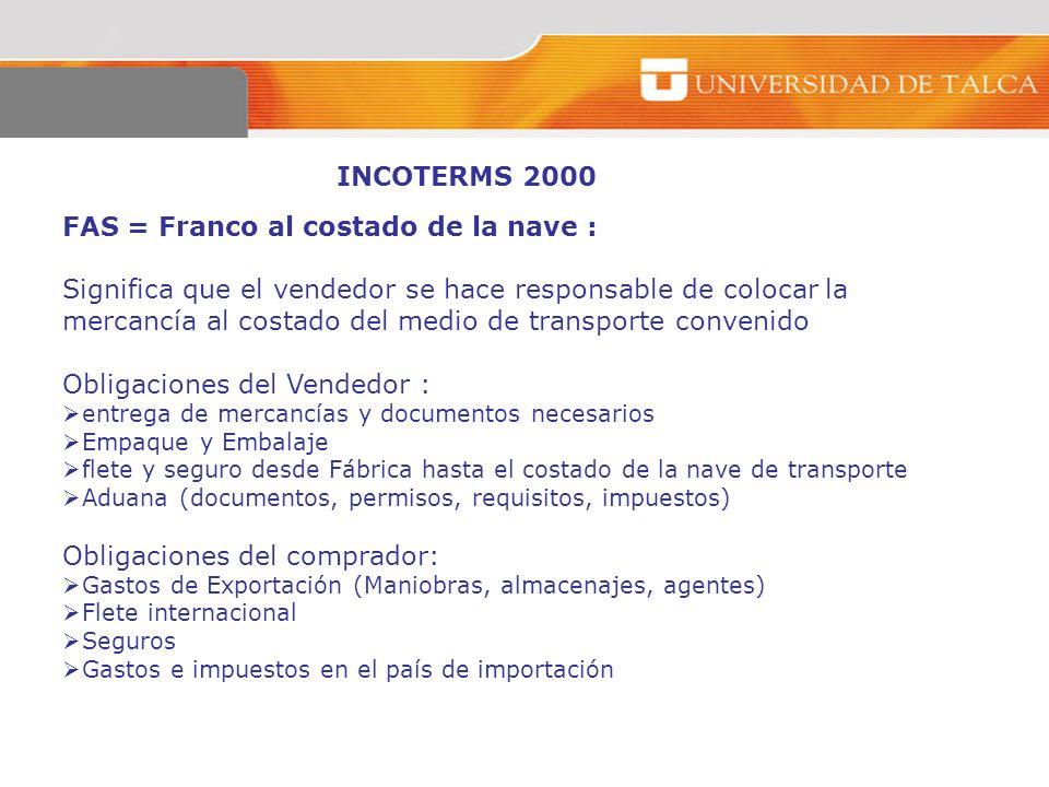 INCOTERMS 2000 FAS = Franco al costado de la nave : Significa que el vendedor se hace responsable de colocar la mercancía al costado del medio de tran