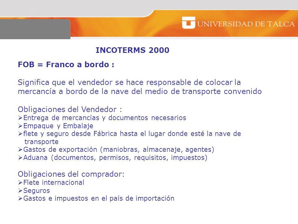 INCOTERMS 2000 FOB = Franco a bordo : Significa que el vendedor se hace responsable de colocar la mercancía a bordo de la nave del medio de transporte