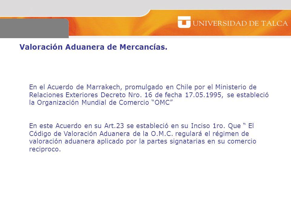Valoración Aduanera de Mercancías. En el Acuerdo de Marrakech, promulgado en Chile por el Ministerio de Relaciones Exteriores Decreto Nro. 16 de fecha