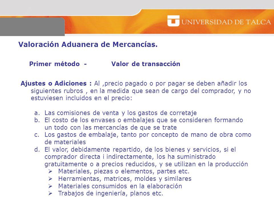 Valoración Aduanera de Mercancías. Primer método -Valor de transacción Ajustes o Adiciones : Al,precio pagado o por pagar se deben añadir los siguient