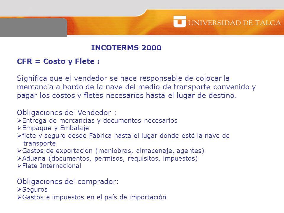 INCOTERMS 2000 CFR = Costo y Flete : Significa que el vendedor se hace responsable de colocar la mercancía a bordo de la nave del medio de transporte
