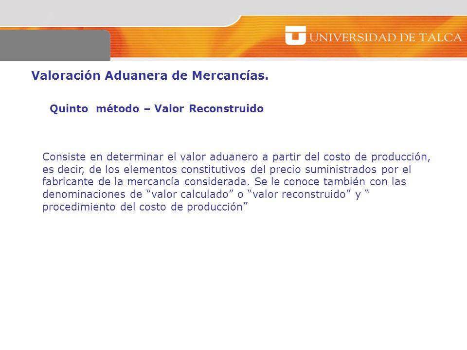 Valoración Aduanera de Mercancías. Quinto método – Valor Reconstruido Consiste en determinar el valor aduanero a partir del costo de producción, es de