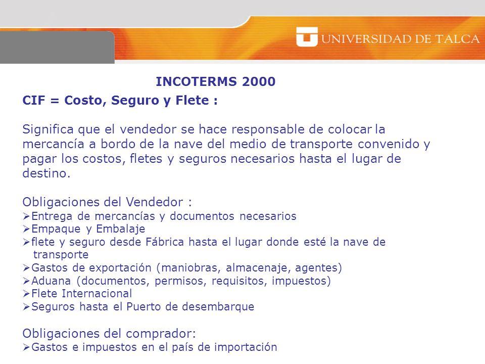 INCOTERMS 2000 CIF = Costo, Seguro y Flete : Significa que el vendedor se hace responsable de colocar la mercancía a bordo de la nave del medio de tra