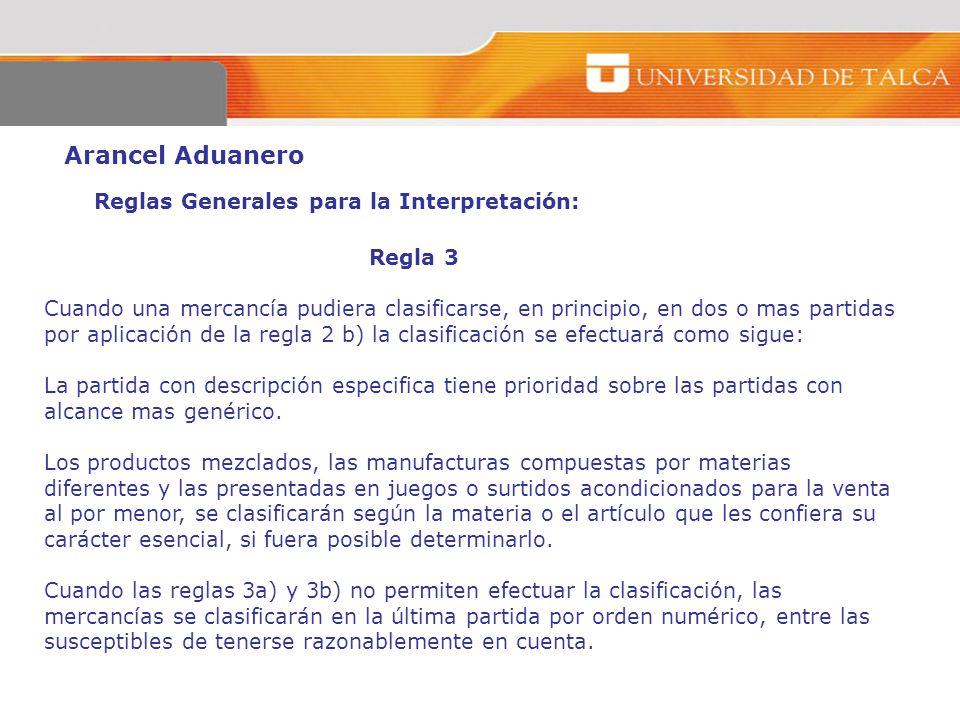 Arancel Aduanero Reglas Generales para la Interpretación: Regla 3 Cuando una mercancía pudiera clasificarse, en principio, en dos o mas partidas por a