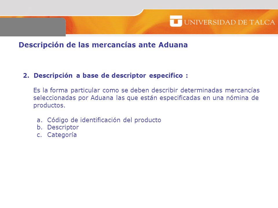 Descripción de las mercancías ante Aduana 2. Descripción a base de descriptor especifico : Es la forma particular como se deben describir determinadas