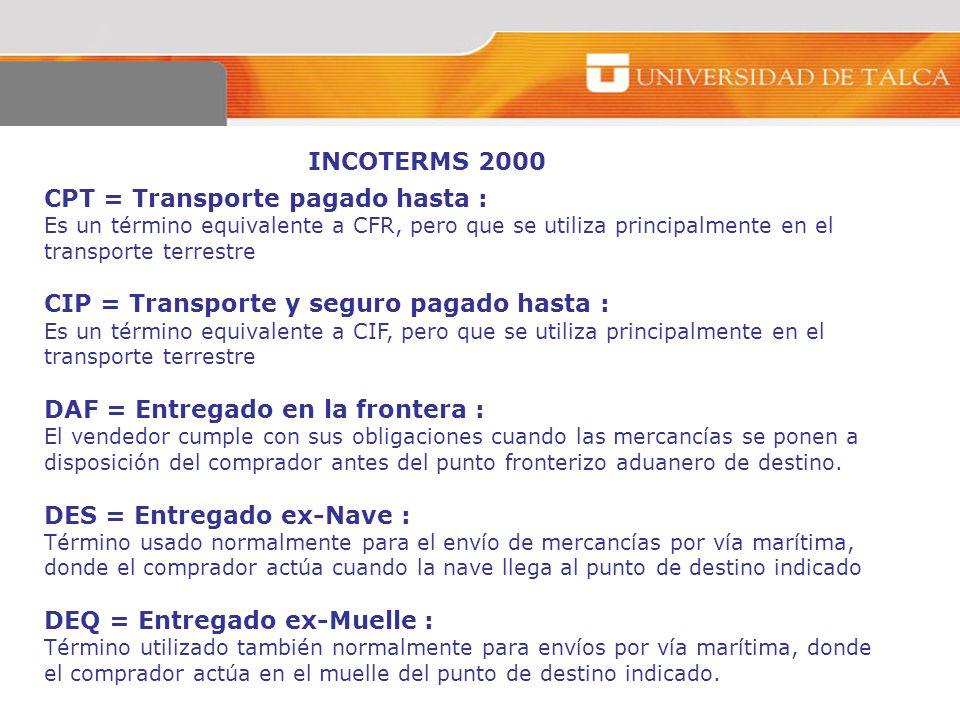 INCOTERMS 2000 CPT = Transporte pagado hasta : Es un término equivalente a CFR, pero que se utiliza principalmente en el transporte terrestre CIP = Tr