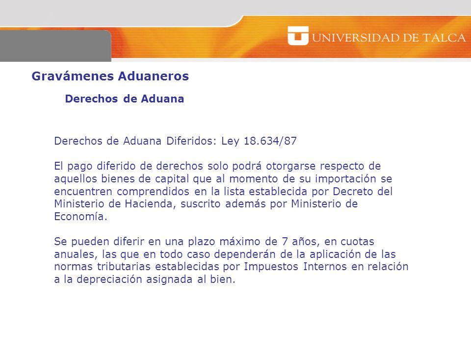 Gravámenes Aduaneros Derechos de Aduana Derechos de Aduana Diferidos: Ley 18.634/87 El pago diferido de derechos solo podrá otorgarse respecto de aque