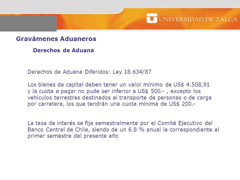 Gravámenes Aduaneros Derechos de Aduana Derechos de Aduana Diferidos: Ley 18.634/87 Los bienes de capital deben tener un valor mínimo de US$ 4.508,91
