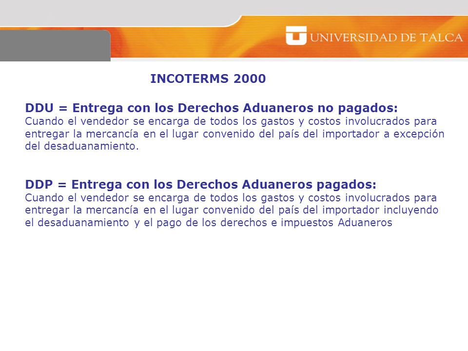 INCOTERMS 2000 DDU = Entrega con los Derechos Aduaneros no pagados: Cuando el vendedor se encarga de todos los gastos y costos involucrados para entre