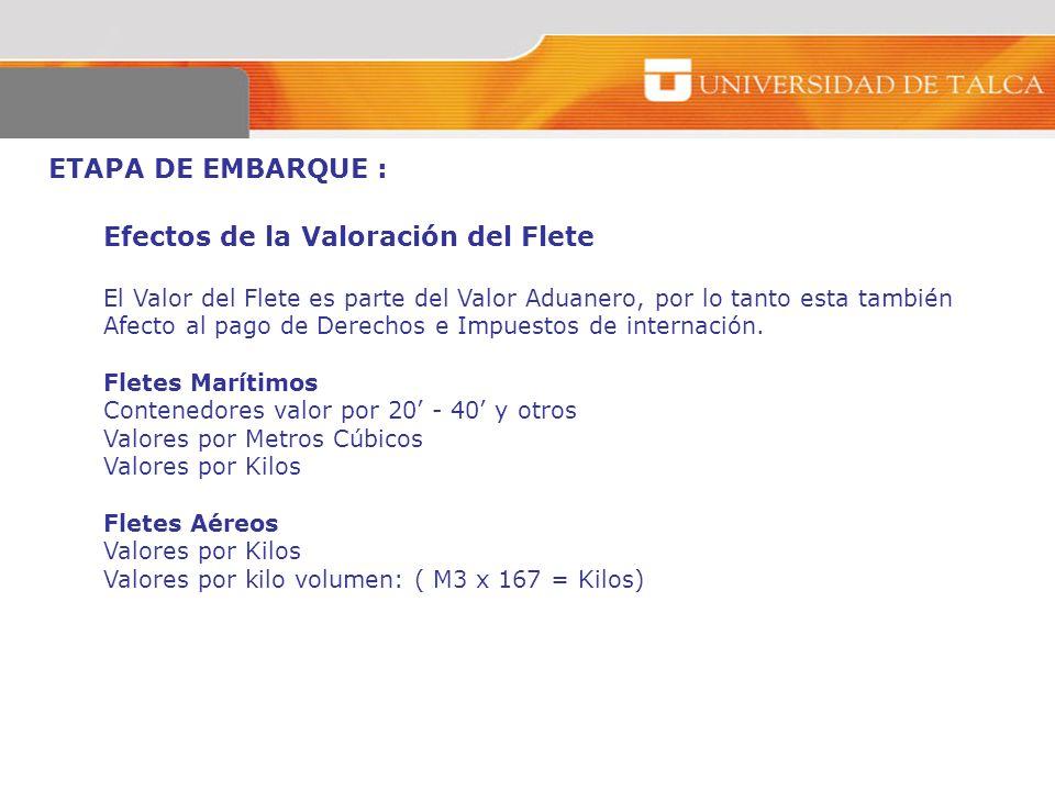 ETAPA DE EMBARQUE : Efectos de la Valoración del Flete El Valor del Flete es parte del Valor Aduanero, por lo tanto esta también Afecto al pago de Der