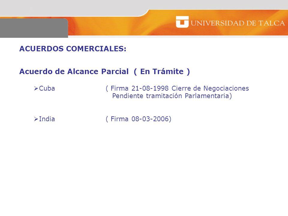 ACUERDOS COMERCIALES: Acuerdo de Alcance Parcial ( En Trámite ) Cuba( Firma 21-08-1998 Cierre de Negociaciones Pendiente tramitación Parlamentaria) In