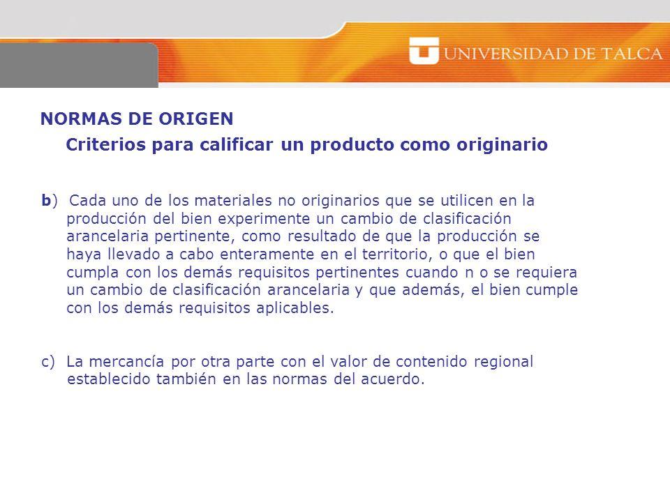 NORMAS DE ORIGEN b) Cada uno de los materiales no originarios que se utilicen en la producción del bien experimente un cambio de clasificación arancel