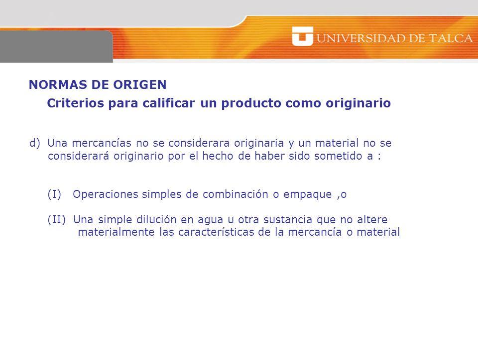 NORMAS DE ORIGEN d)Una mercancías no se considerara originaria y un material no se considerará originario por el hecho de haber sido sometido a : (I)