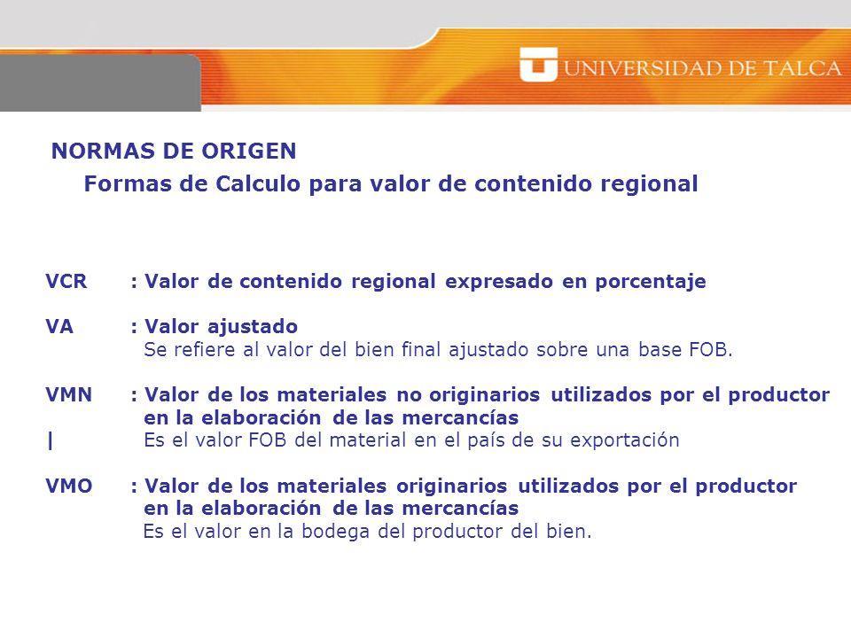 NORMAS DE ORIGEN VCR: Valor de contenido regional expresado en porcentaje VA: Valor ajustado Se refiere al valor del bien final ajustado sobre una bas