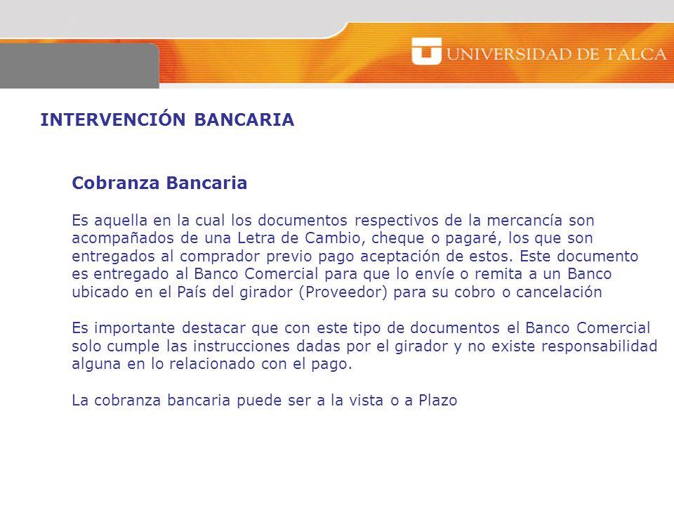 INTERVENCIÓN BANCARIA Cobranza Bancaria Es aquella en la cual los documentos respectivos de la mercancía son acompañados de una Letra de Cambio, chequ