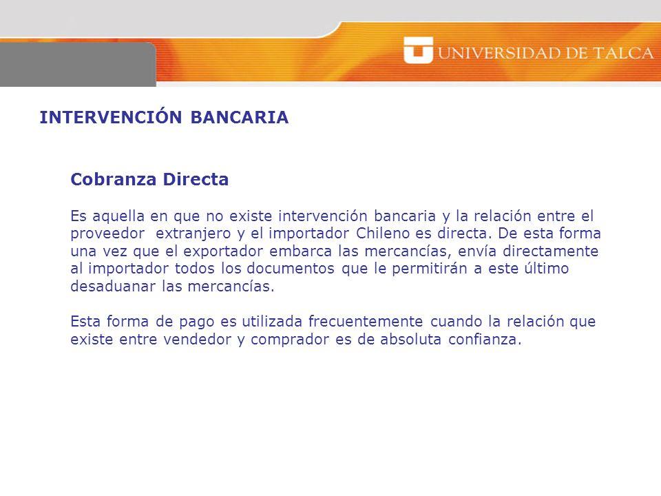 INTERVENCIÓN BANCARIA Cobranza Directa Es aquella en que no existe intervención bancaria y la relación entre el proveedor extranjero y el importador C