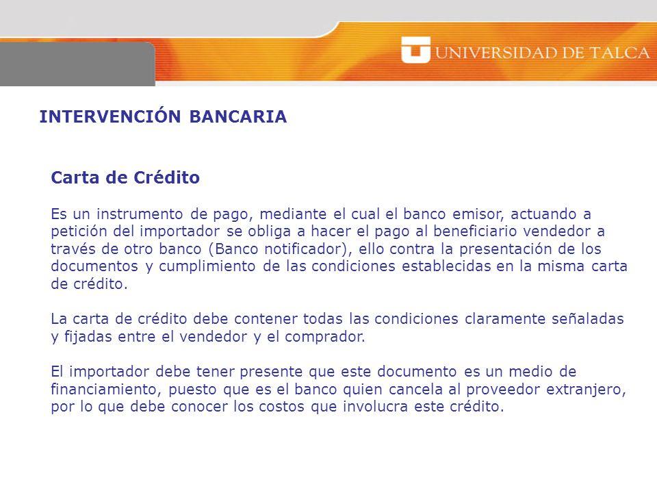 INTERVENCIÓN BANCARIA Carta de Crédito Es un instrumento de pago, mediante el cual el banco emisor, actuando a petición del importador se obliga a hac