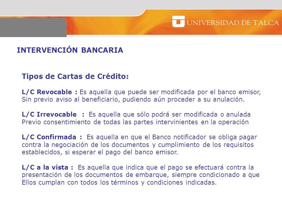 INTERVENCIÓN BANCARIA Tipos de Cartas de Crédito: L/C Revocable : Es aquella que puede ser modificada por el banco emisor, Sin previo aviso al benefic
