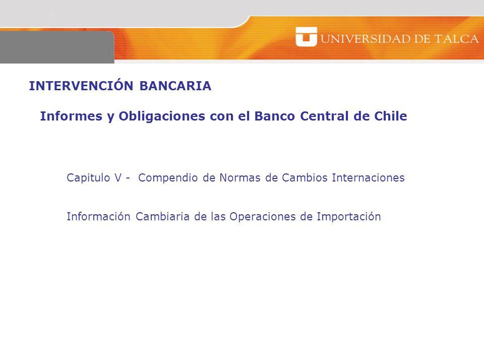 INTERVENCIÓN BANCARIA Informes y Obligaciones con el Banco Central de Chile Capitulo V - Compendio de Normas de Cambios Internaciones Información Camb