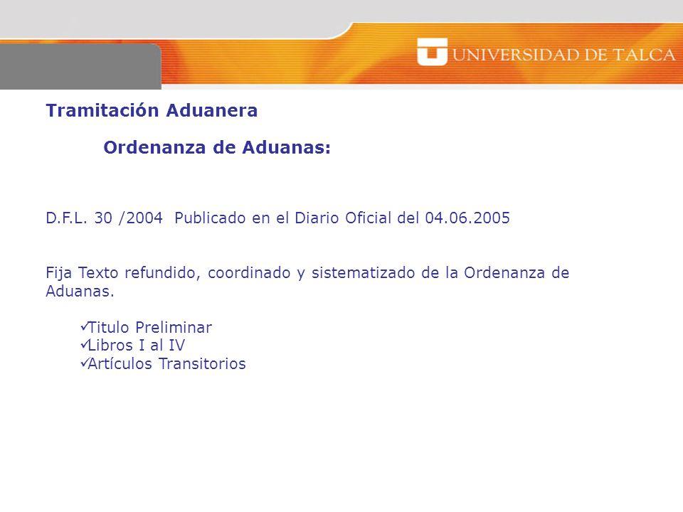 Tramitación Aduanera Ordenanza de Aduanas: D.F.L. 30 /2004 Publicado en el Diario Oficial del 04.06.2005 Fija Texto refundido, coordinado y sistematiz