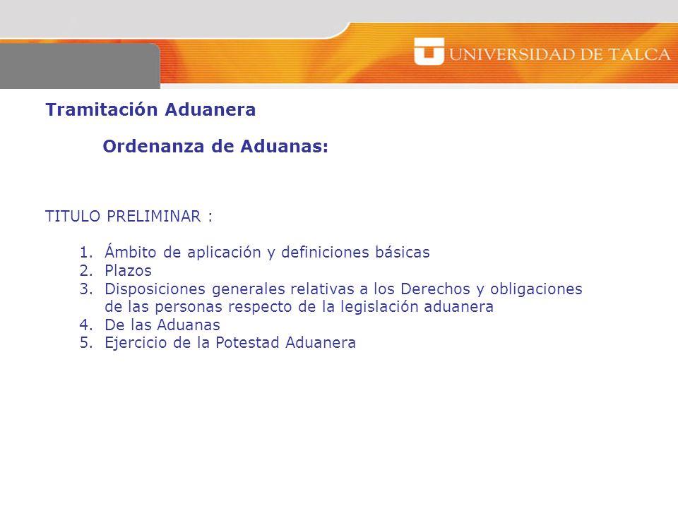 Tramitación Aduanera Ordenanza de Aduanas: TITULO PRELIMINAR : 1.Ámbito de aplicación y definiciones básicas 2.Plazos 3.Disposiciones generales relati