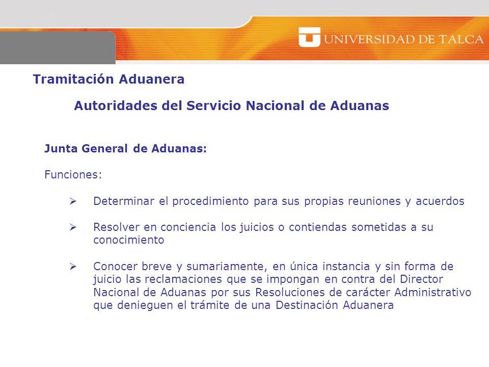 Tramitación Aduanera Autoridades del Servicio Nacional de Aduanas Junta General de Aduanas: Funciones: Determinar el procedimiento para sus propias re