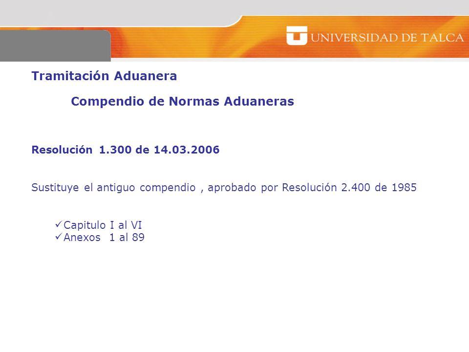 Tramitación Aduanera Compendio de Normas Aduaneras Resolución 1.300 de 14.03.2006 Sustituye el antiguo compendio, aprobado por Resolución 2.400 de 198