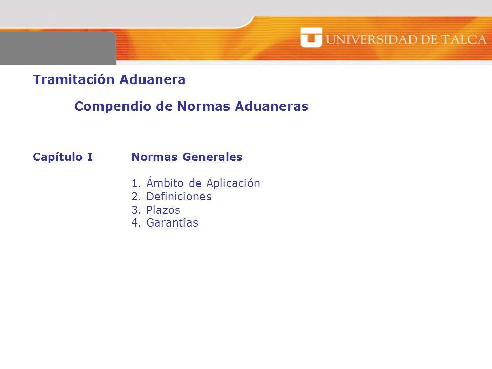 Tramitación Aduanera Compendio de Normas Aduaneras Capítulo I Normas Generales 1. Ámbito de Aplicación 2. Definiciones 3. Plazos 4. Garantías