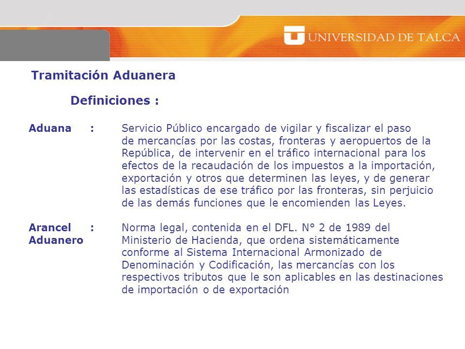 Tramitación Aduanera Definiciones : Aduana :Servicio Público encargado de vigilar y fiscalizar el paso de mercancías por las costas, fronteras y aerop
