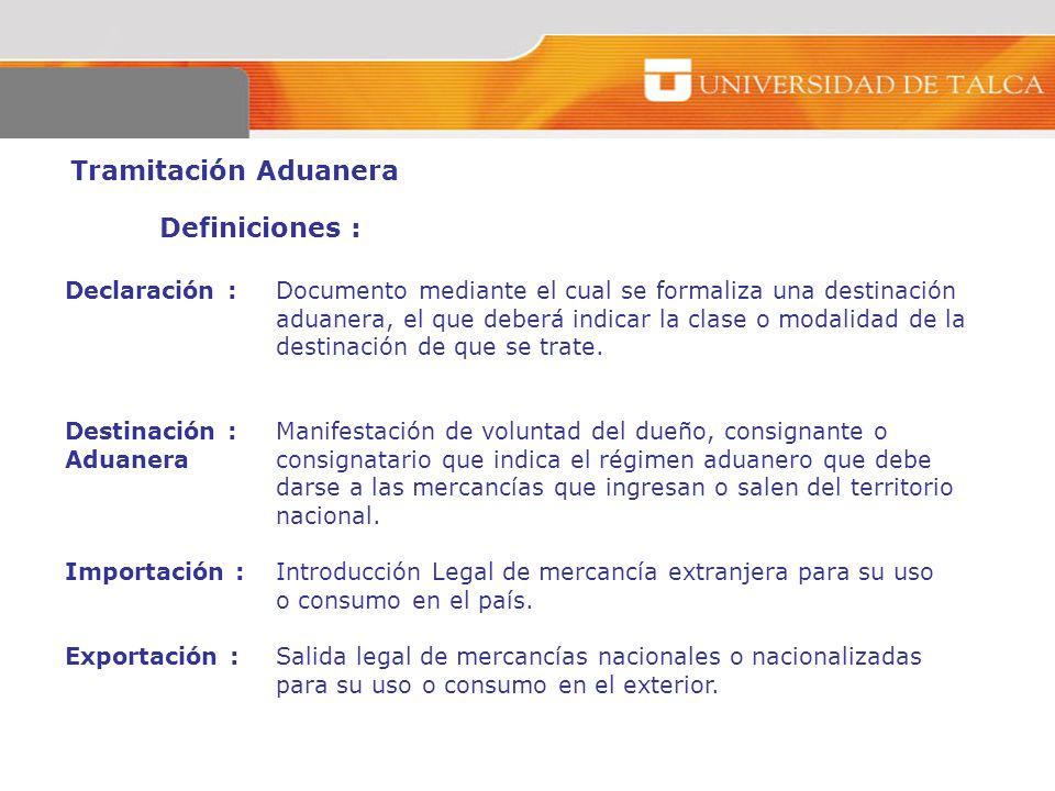 Tramitación Aduanera Definiciones : Declaración :Documento mediante el cual se formaliza una destinación aduanera, el que deberá indicar la clase o mo