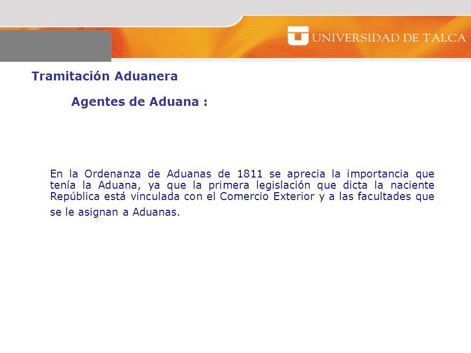 Tramitación Aduanera Agentes de Aduana : En la Ordenanza de Aduanas de 1811 se aprecia la importancia que tenía la Aduana, ya que la primera legislaci