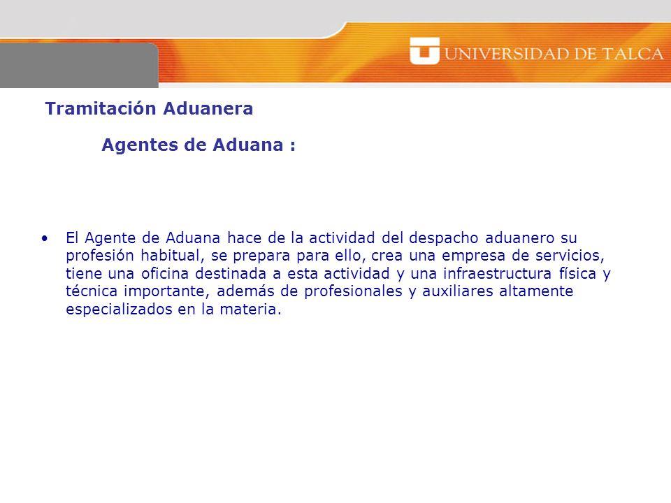 Tramitación Aduanera Agentes de Aduana : El Agente de Aduana hace de la actividad del despacho aduanero su profesión habitual, se prepara para ello, c