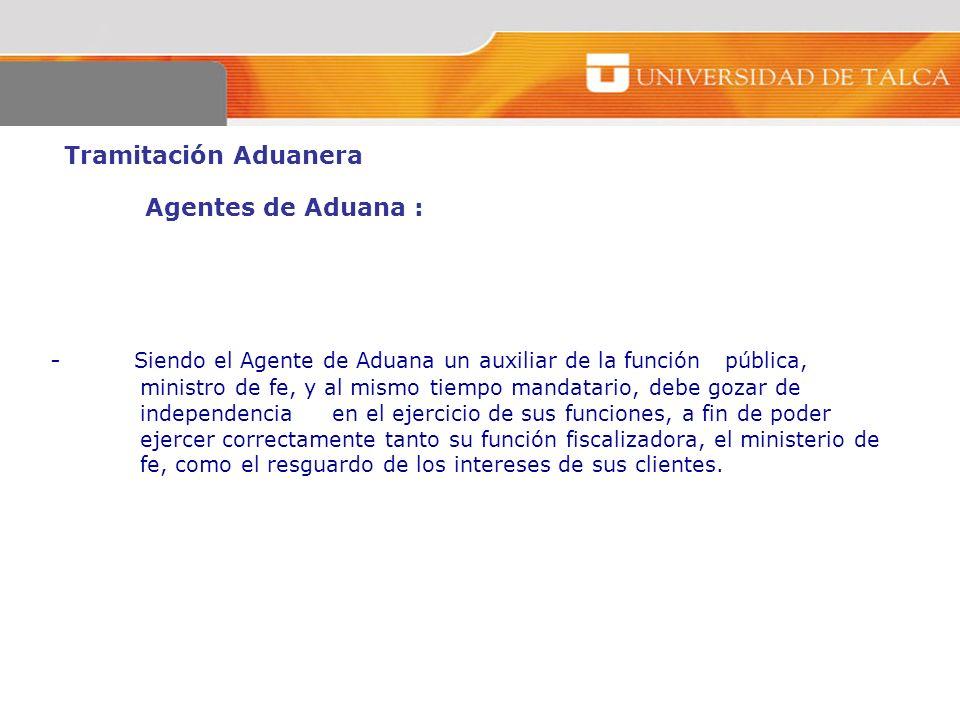 Tramitación Aduanera Agentes de Aduana : - Siendo el Agente de Aduana un auxiliar de la función pública, ministro de fe, y al mismo tiempo mandatario,