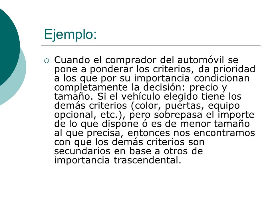 Ejemplo: Cuando el comprador del automóvil se pone a ponderar los criterios, da prioridad a los que por su importancia condicionan completamente la de