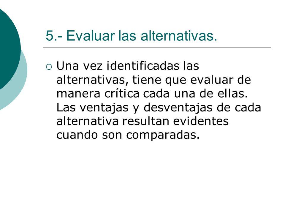 5.- Evaluar las alternativas. Una vez identificadas las alternativas, tiene que evaluar de manera crítica cada una de ellas. Las ventajas y desventaja