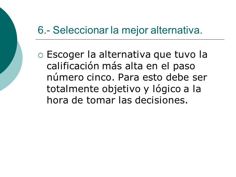6.- Seleccionar la mejor alternativa. Escoger la alternativa que tuvo la calificación más alta en el paso número cinco. Para esto debe ser totalmente
