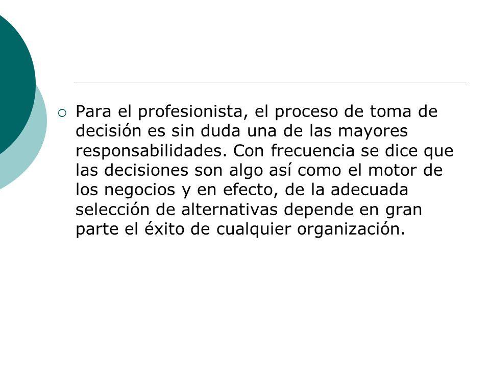 Para el profesionista, el proceso de toma de decisión es sin duda una de las mayores responsabilidades. Con frecuencia se dice que las decisiones son