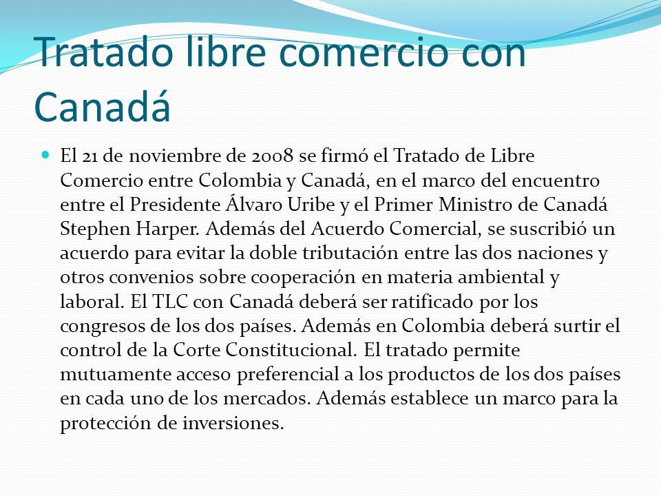 Tratado libre comercio con Canadá El 21 de noviembre de 2008 se firmó el Tratado de Libre Comercio entre Colombia y Canadá, en el marco del encuentro