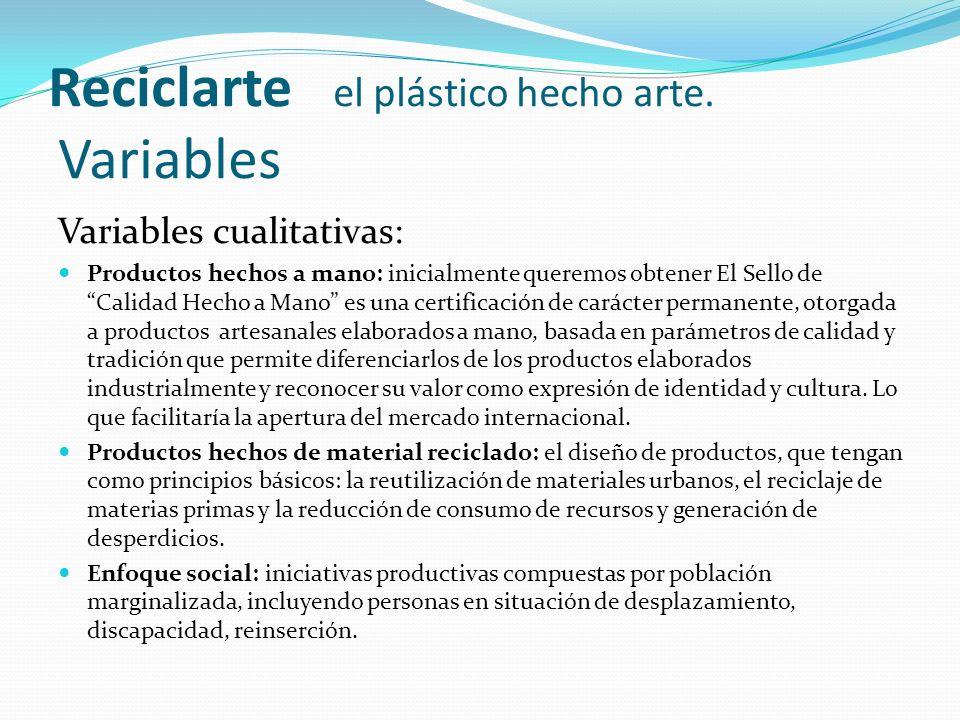 Reciclarte el plástico hecho arte. Variables Variables cualitativas: Productos hechos a mano: inicialmente queremos obtener El Sello de Calidad Hecho