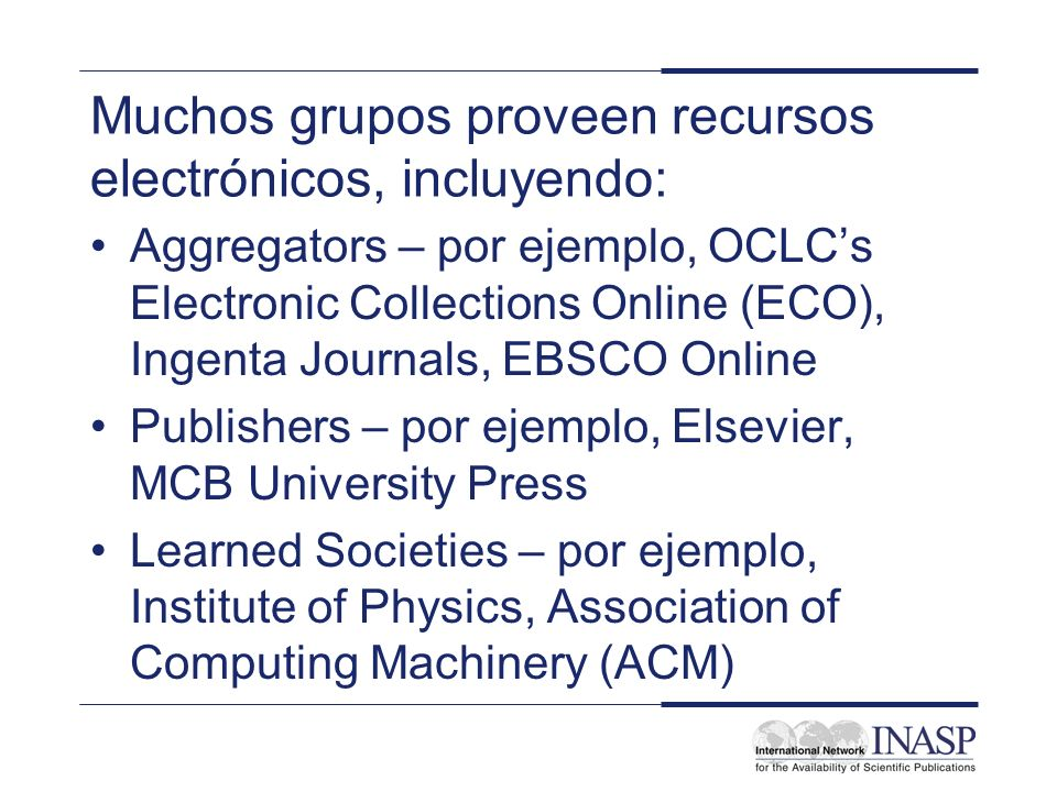 Muchos grupos proveen recursos electrónicos, incluyendo: Aggregators – por ejemplo, OCLCs Electronic Collections Online (ECO), Ingenta Journals, EBSCO Online Publishers – por ejemplo, Elsevier, MCB University Press Learned Societies – por ejemplo, Institute of Physics, Association of Computing Machinery (ACM)
