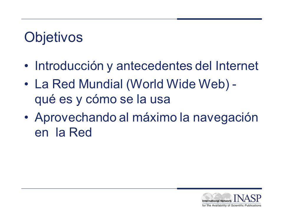 Objetivos Introducción y antecedentes del Internet La Red Mundial (World Wide Web) - qué es y cómo se la usa Aprovechando al máximo la navegación en l