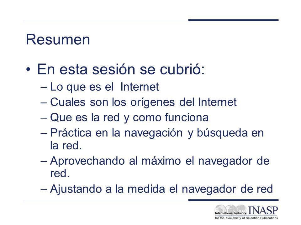 Resumen En esta sesión se cubrió: –Lo que es el Internet –Cuales son los orígenes del Internet –Que es la red y como funciona –Práctica en la navegaci